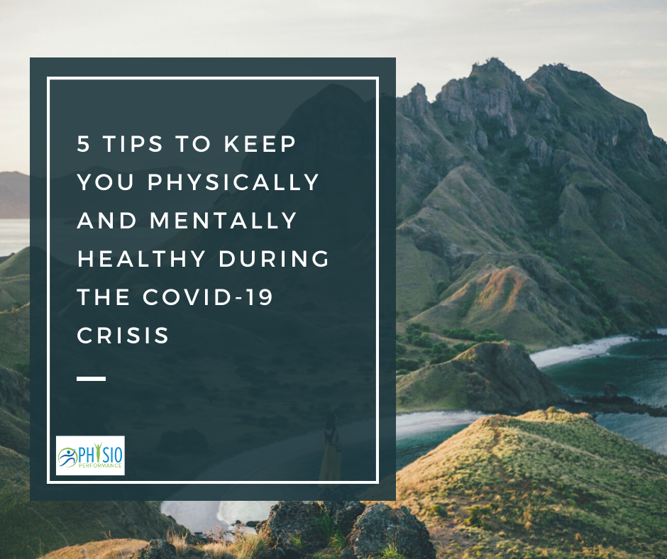 5 TIPS TO KEEP YOU PHYSICALLY AND MENTALLY HEALTHY DURING THE COVID-19 CRISIS